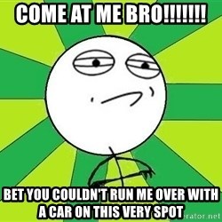Challenge Accepted 2 - Come at me bro!!!!!!! Bet you couldn't run me over with a car on this very spot