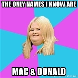 Fat Girl - the only names I know are mac & donald