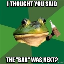 "Foul Bachelor Frog (Alcoholic Anon) - I thought you said the ""bar"" was next?"