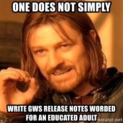 One Does Not Simply - one does not simply write GWS release notes worded for an educated adult