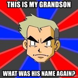 Professor Oak - This is my Grandson What was his name again?