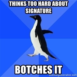 Socially Awkward Penguin - thinks too hard about signature  botches it