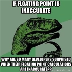 Philosoraptor - if floating point is inaccurate why are so many developers surprised when their floating point calculations are inaccurate??