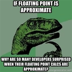 Philosoraptor - if floating point is approximate why are so many developers surprised when their floating point calcs are approximate?