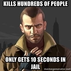GTA - Kills hundreds of people Only gets 10 seconds in jail