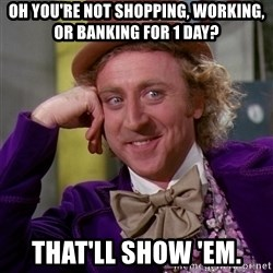 Willy Wonka - Oh you're not shopping, working, or banking for 1 day? That'll show 'em.