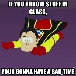 Captain Hindsight - If you throw stuff in class, your gonna have a bad time