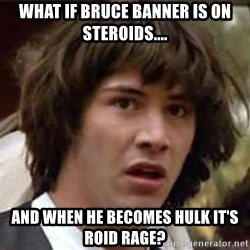 Conspiracy Keanu - what if bruce banner is on steroids.... and when he becomes hulk it's roid rage?