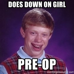 Bad Luck Brian - does down on girl pre-op