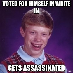 Bad Luck Brian - voted for himself in write in gets ASSASSINATED
