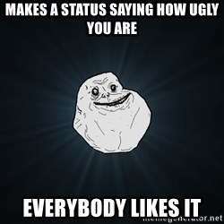 Forever Alone - Makes a status saying how ugly you are everybody likes it
