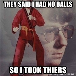 PTSD Karate Kyle - they said i had no balls so i took thiers