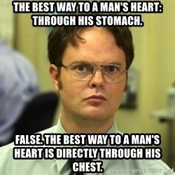 Dwight Meme - The best way to a man's heart: through his stomach. False. The best way to a man's heart is directly through his chest.