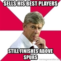 wengerrrrr - Sells his best players Still finishes above spurs