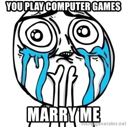 CuteGuy - you play COMPUTER games marry me