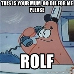 No this is Patrick Star - THIS IS YOUR MUM, GO DIE FOR ME PLEASE rolf
