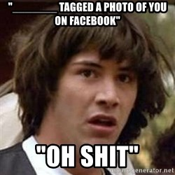 "Conspiracy Keanu - ""_______ tagged a photo of you on facebook"" ""oH SHIT"""