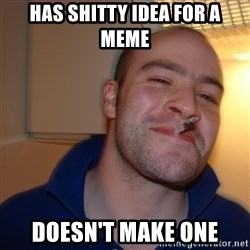 Good Guy Greg - has shitty idea for a meme doesn't make one