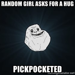 Forever Alone - random girl asks for a hug pickpocketed