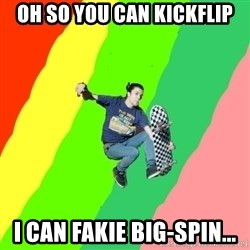 smskater - oh so you can kickflip i can fakie big-spin...