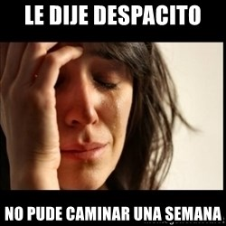 First World Problems - LE dije despacito  NO PUDE CAMINAR UNA SEMANA