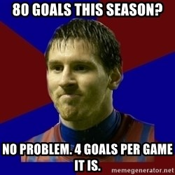 Lionel Messi - 80 goals this season? No problem. 4 goals per game it is.