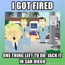 Jackin it in San Diego - I got fired one thing left to do: Jack it in San diego
