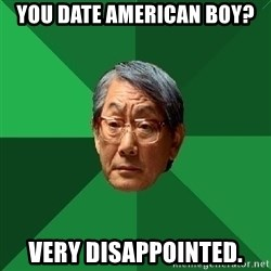High Expectations Asian Father - You date American boy?  Very disappointed.