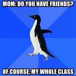 Socially Awkward Penguin - Mom: Do you have friends? Of course, my whole class
