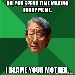 High Expectations Asian Father - Oh, you spend time making funny meme. I blame your mother.