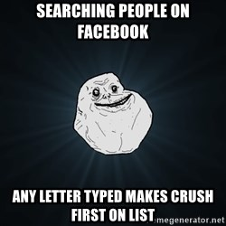 Forever Alone - Searching people on facebook Any letter typed makes crush first on list