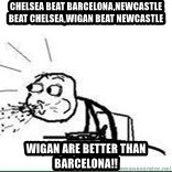 Cereal Guy Spit - Chelsea beat barcelona,newcastle beat chelsea,wigan beat newcastle wigan are better than barcelona!!