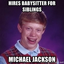 Bad Luck Brian - Hires babysitter for siblings michael jackson