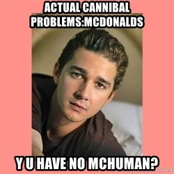 Actual Cannibal Shia LaBeouf - Actual cannibal problems:MCdonalds Y U have no mchuman?