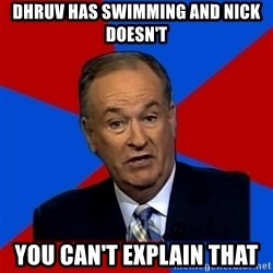 Bill O'Reilly Proves God - Dhruv has SWIMMING and nick doesn't  you can't explain that