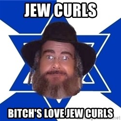 Advice Jew - jew curls bitch's love jew curls
