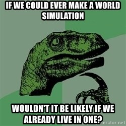Philosoraptor - If we could ever make a world simulation Wouldn't it be likely if we alReady live in one?