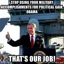 Bush Mission Accomplished - Stop using your military accomplishments for political gain, Obama that's our job!