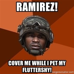 Sgt. Foley - Ramirez! cover me while i pet my fluttershy!