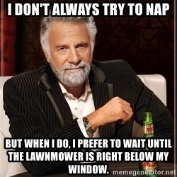 The Most Interesting Man In The World - i don't always try to nap but when I do, i prefer to wait until the lawnmower is right below my window.