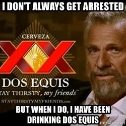 Dos Equis Man - I don't always get arrested but when i do, i have been drinking dos equis