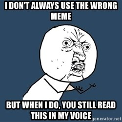 Y U No - i don't always use the wrong meme but when i do, you still read this in my voice