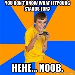 Annoying Gamer Kid - you don't know what jftpourg stands for? hehe... noob.