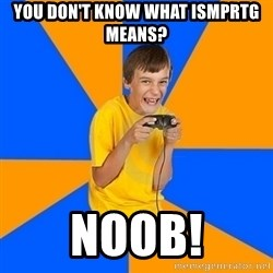 Annoying Gamer Kid - you don't know what ismprtg means? noob!