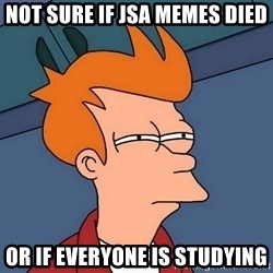 Futurama Fry - not sure if jsa memes died or if everyone is studying