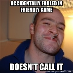 Good Guy Greg - accidentally fouled in friendly game doesn't call it