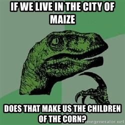 Philosoraptor - if we live in the city of maize does that make us the children of the corn?