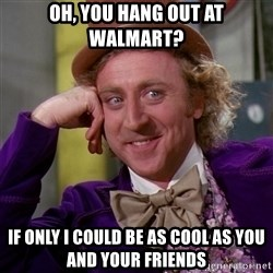 Willy Wonka - oh, you hang out at walmart? If only i could be as cool as you and your friends