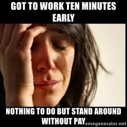 First World Problems - got to work ten minutes early nothing to do but stand around without pay
