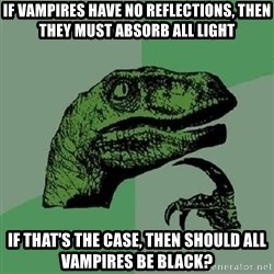 Philosoraptor - If vampires have no reflections, then they must absorb all light if that's the case, then should all vampires be black?